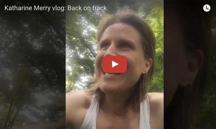 Katharine Merry vlog: Back on track